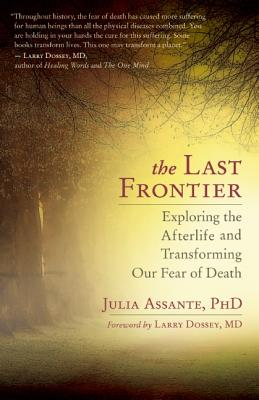 The Last Frontier: Exploring the Afterlife and Transforming Our Fear of Death, Assante, Julia