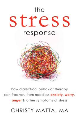 The Stress Response: How Dialectical Behavior Therapy Can Free You from Needless Anxiety, Worry, Anger, and Other Symptoms of Stress, Matta MA, Christy