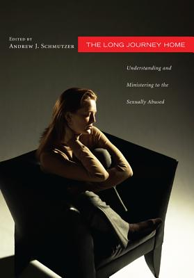 The Long Journey Home: Understanding and Ministering to the Sexually Abused, Andrew J. Schmutzer