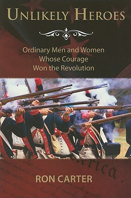 Unlikely Heroes: Ordinary Men and Women Whose Courage Won the Revolution, Ron Carter