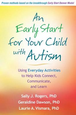 An Early Start for Your Child with Autism: Using Everyday Activities to Help Kids Connect, Communicate, and Learn, Rogers, Sally J.; Dawson, Geraldine; Vismara, Laurie A.