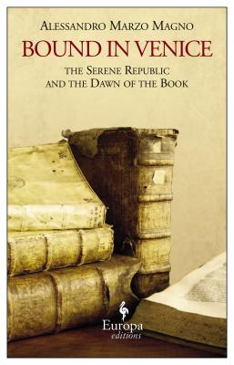 Bound in Venice: The Serene Republic and the Dawn of the Book, Alessandro Marzo Magno