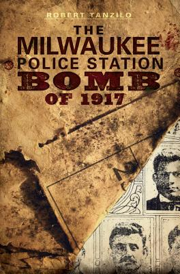 The Milwaukee Police Station Bomb of 1917 (True Crime), Tanzilo, Robert