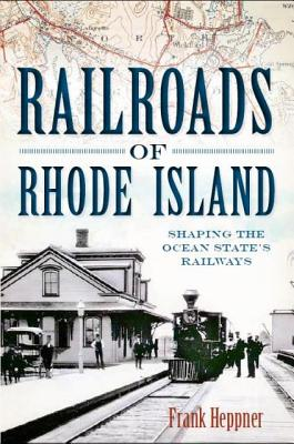 Railroads of Rhode Island: Shaping the Ocean States Railways (The History Press), Frank Heppner