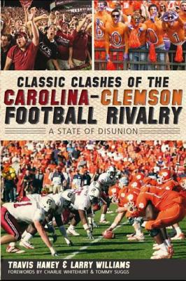 CLASSIC CLASHES OF THE CAROLINA-CLEMSON FOOTBALL RIVALRY: A STATE OF DISUNION, HANEY, TRAVIS