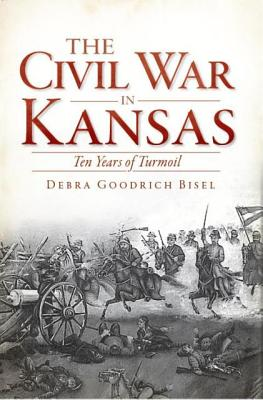 The Civil War in Kansas:: Ten Years of Turmoil (Civil War Series), Debra Goodrich Bisel
