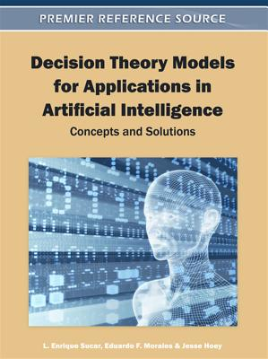 Decision Theory Models for Applications in Artificial Intelligence: Concepts and Solutions, L. Enrique Sucar
