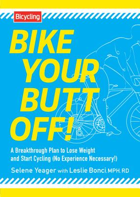 Bike Your Butt Off!: A Breakthrough Plan to Lose Weight and Start Cycling (No Experience Necessary!), Yeager, Selene; Bonci MPH  RD, Leslie