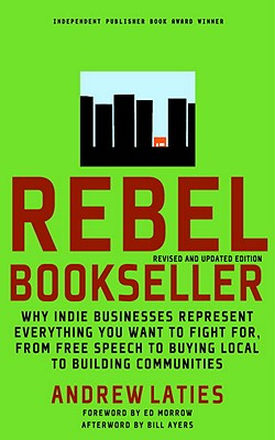 Rebel Bookseller: Why Indie Bookstores Represent Everything You Want to Fight for from Free Speech to Buying Local to Building Communities, Andrew Laties