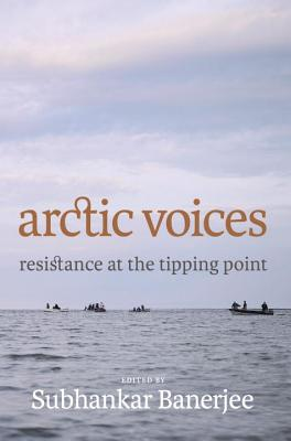 Arctic Voices: Resistance at the Tipping Point, Banerjee, Subhankar (Editor)