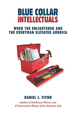 Blue Collar Intellectuals: When the Enlightened and the Everyman Elevated America, Daniel J. Flynn