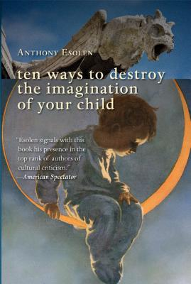 Ten Ways to Destroy the Imagination of Your Child, Esolen, Mr. Anthony