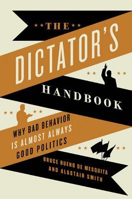 The Dictator's Handbook: Why Bad Behavior is Almost Always Good Politics, Bueno de Mesquita, Bruce; Smith, Alastair