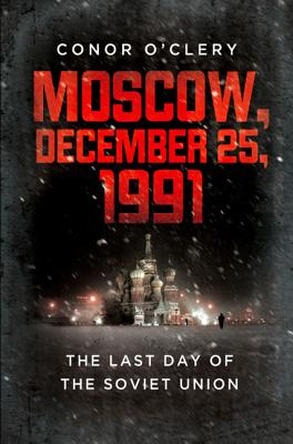 Moscow, December 25, 1991: The Last Day of the Soviet Union, Conor O'Clery