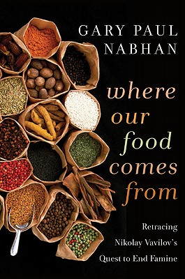 Where Our Food Comes From: Retracing Nikolay Vavilov's Quest to End Famine, Nabhan, Gary  Paul