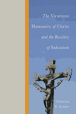 The Vicarious Humanity of Christ and the Reality of Salvation, Christian D. Kettler