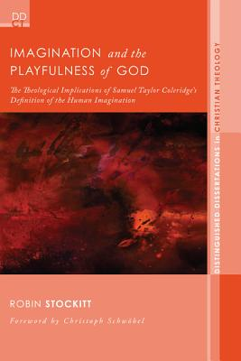 Imagination and the Playfulness of God: The Theological Implications of Samuel Taylor Coleridge's Definition of the Human Imagination (Distinguished Dissertations in Christian Theology), Robin Stockitt