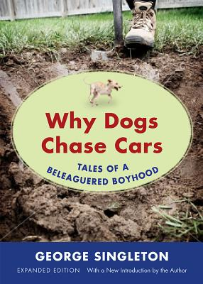 WHY DOGS CHASE CARS: TALES OF A BELEAGUERED BOYHOOD, EXPANDED EDITION, SINGLETON, GEORGE