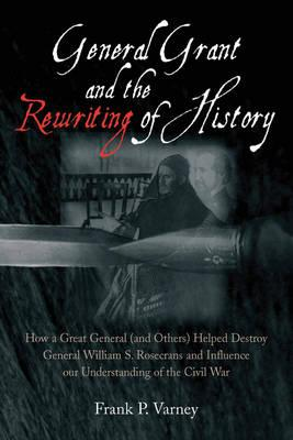 Image for General Grant and the Rewriting of History: How the Destruction of General William S. Rosecrans Influenced Our Understanding of the Civil War