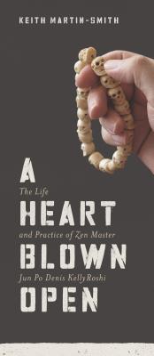 A Heart Blown Open: The Life & Practice of Zen Master Jun Po Denis Kelly Roshi, Martn-Smith Keith