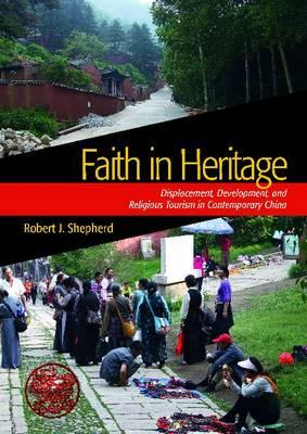 Image for Faith in Heritage: Displacement, Development, and Religious Tourism in Contemporary China (Heritage, Tourism, and Community)