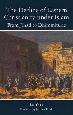 The Decline of Eastern Christianity Under Islam: From Jihad to Dhimmitude: Seventh-Twentieth Century, Bat Yeor