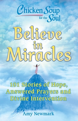 Image for CHICKEN SOUP FOR THE SOUL: BELIEVE IN MIRACLES: 101 STORIES OF HOPE, ANSWERED PRAYERS AND DIVINE INT