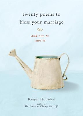 Twenty Poems to Bless Your Marriage: And One to Save It, Roger Housden