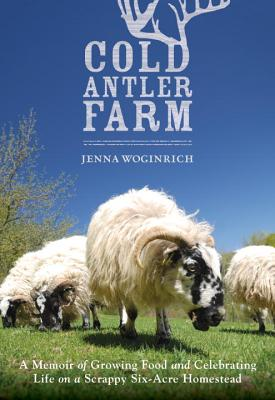 Image for Cold Antler Farm: A Memoir of Growing Food and Celebrating Life on a Scrappy Six-Acre Homestead