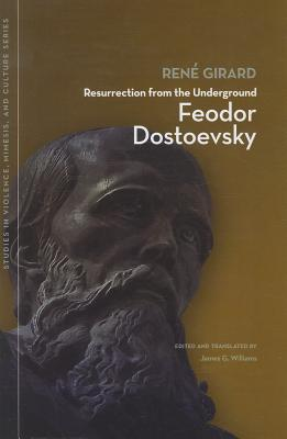 Resurrection from the Underground: Feodor Dostoevsky (Studies in Violence, Mimesis and Culture), Rene Girard