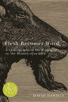 Flesh Becomes Word: A Lexicography of the Scapegoat or, the History of an Idea (Studies in Violence, Mimesis, & Culture), David Dawson
