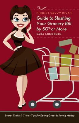 Budget Savvy Diva's Guide to Slashing Your Grocery Bill by 50% or More: Secret Tricks and Clever Tips for Eating Great and Saving Money, Sara Lundberg