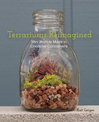 Image for Terrariums Reimagined: Mini Worlds Made in Creative Containers