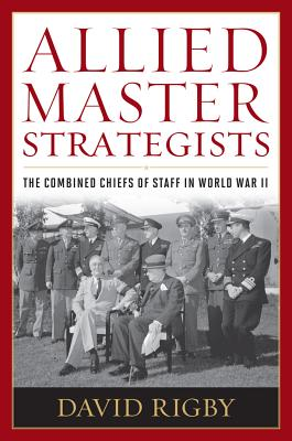 Allied Master Strategists: The Combined Chiefs of Staff in World War II, David Rigby