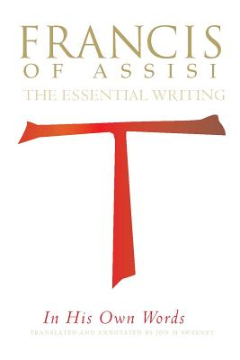 Francis of Assisi in His Own Words: The Essential Writings, Jon Sweeney, ed.