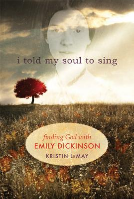 I Told My Soul to Sing: Finding God with Emily Dickinson, LeMay, Kristin