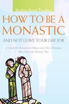 Image for How to Be a Monastic and Not Leave Your Day Job: A Guide for Benedictine Oblates and Other Christians Who Follow the Monastic Way (Voices from the Monastery)