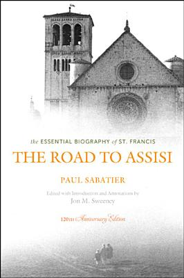 The Road to Assisi: The Essential Biography of St. Francis - 120th Anniversary Edition, Jon M. Sweeney