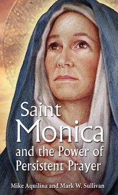 St. Monica and the Power of Persistent Prayer, Mike Aquilina, Mark W. Sullivan