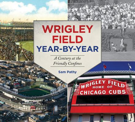 Wrigley Field Year by Year: A Century at the Friendly Confines, Pathy, Sam