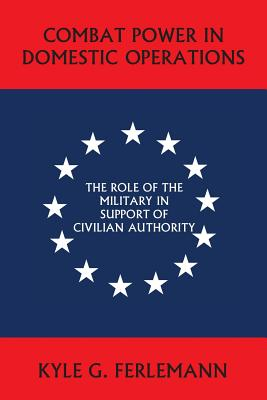 Image for Combat Power in Domestic Operations: The Role of the Military in Support of Civilian Authority