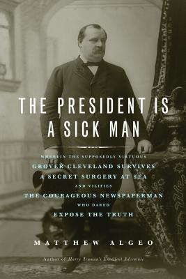 Image for The President Is a Sick Man: Wherein the Supposedly Virtuous Grover Cleveland Survives a Secret Surgery at Sea and Vilifies the Courageous Newspaperman Who Dared Expose the Truth