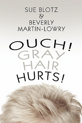Ouch! Gray Hair Hurts!, Blotz, Sue;Martin-Lowry, Beverly