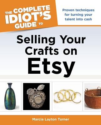 The Complete Idiot's Guide to Selling Your Crafts on Etsy, Layton Turner, Marcia