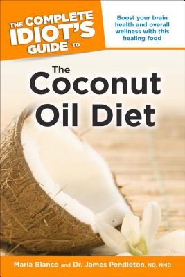 The Complete Idiot's Guide to the Coconut Oil Diet, James Pendleton; Maria Blanco