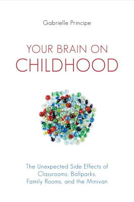 Image for Your Brain on Childhood: The Unexpected Side Effects of Classrooms, Ballparks, Family Rooms, and the Minivan