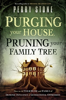 Purging Your House, Pruning Your Family Tree: How to rid your home and family of demonic influence and generational depression, Perry Stone