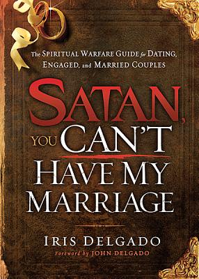 Image for Satan, You Can't Have My Marriage: The Spiritual Warfare Guide for Dating, Engaged and Married Couples