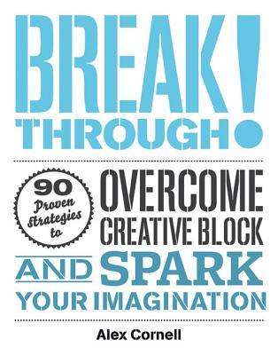 BREAKTHROUGH!: 90 PROVEN STRATEGIES TO OVERCOME CREATIVE BLOCK & SPARK YOUR IMAGINATION, CORNELL, ALEX