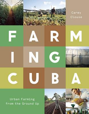 Farming Cuba: Urban Agriculture From the Ground Up, Clouse, Carey
